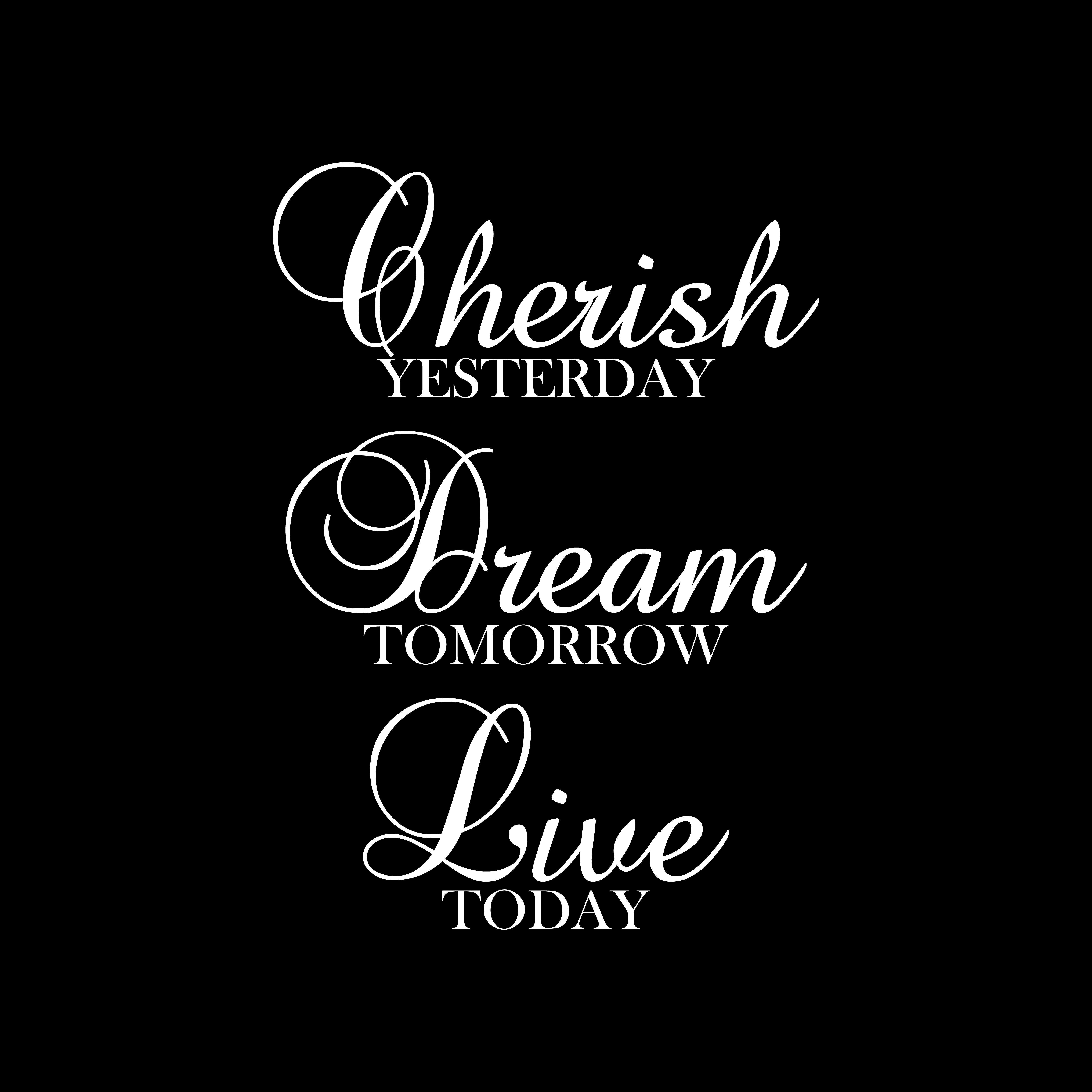 Cherish Yesterday Dream Tomorrow Live Today Inspirational